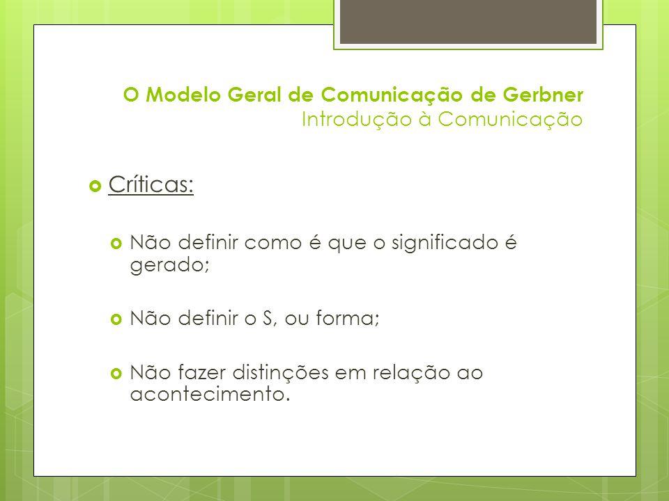 O Modelo Geral de Comunicação de Gerbner Introdução à Comunicação Críticas: Não definir como é que o significado é gerado; Não definir o S, ou forma;