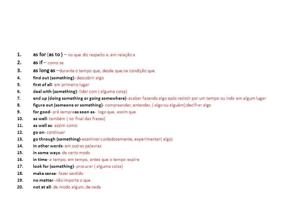 1.as for (as to ) – no que diz respeito a, em relação a 2.as if – como se 3.as long as – durante o tempo que, desde que,na condição que 4.find out (something)- descobrir algo 5.first of all- em primeiro lugar 6.deal with (something)- lidar com ( alguma coisa) 7.end up (doing something or going somewhere)- acabar fazendo algo após resistir por um tempo ou indo em algum lugar 8.figure out (someone or something)- compreender, entender, ( algo ou alguém);decifrar algo 9.for good- prá sempreas soon as- logo que, assim que 10.as well- também ( no final das frases) 11.as well as- assim como 12.go on- continuar 13.go through (something)-examinar cuidadosamente, experimentar( algo) 14.in other words- em outras palavras 15.in some ways- de certo modo 16.in time- a tempo, em tempo, antes que o tempo expire 17.look for (something)- procurar ( alguma coisa) 18.make sense- fazer sentido 19.no matter- não importa o que 20.not at all- de modo algum, de nada