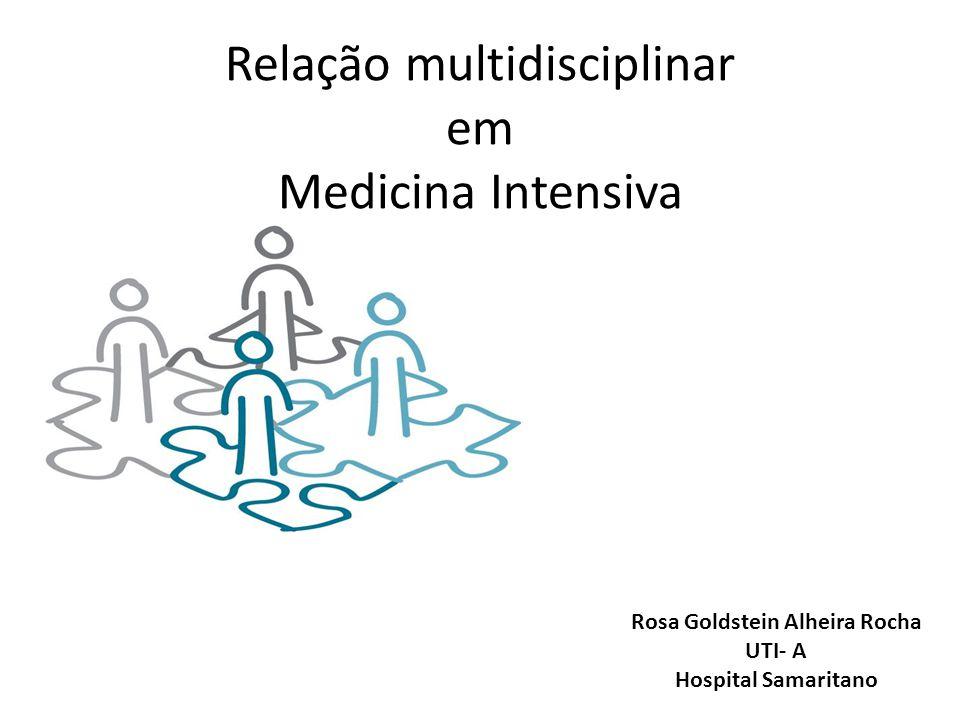 Relação multidisciplinar em Medicina Intensiva Rosa Goldstein Alheira Rocha UTI- A Hospital Samaritano