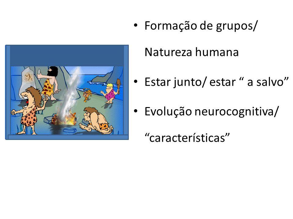 Formação de grupos/ Natureza humana Estar junto/ estar a salvo Evolução neurocognitiva/ características