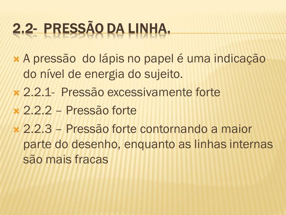 A pressão do lápis no papel é uma indicação do nível de energia do sujeito. 2.2.1- Pressão excessivamente forte 2.2.2 – Pressão forte 2.2.3 – Pressão