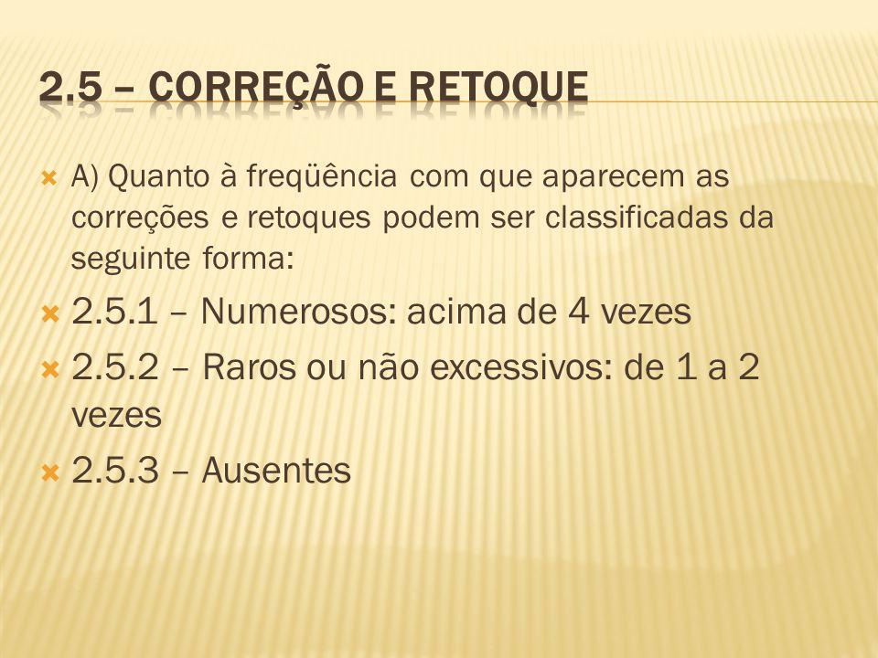 A) Quanto à freqüência com que aparecem as correções e retoques podem ser classificadas da seguinte forma: 2.5.1 – Numerosos: acima de 4 vezes 2.5.2 –
