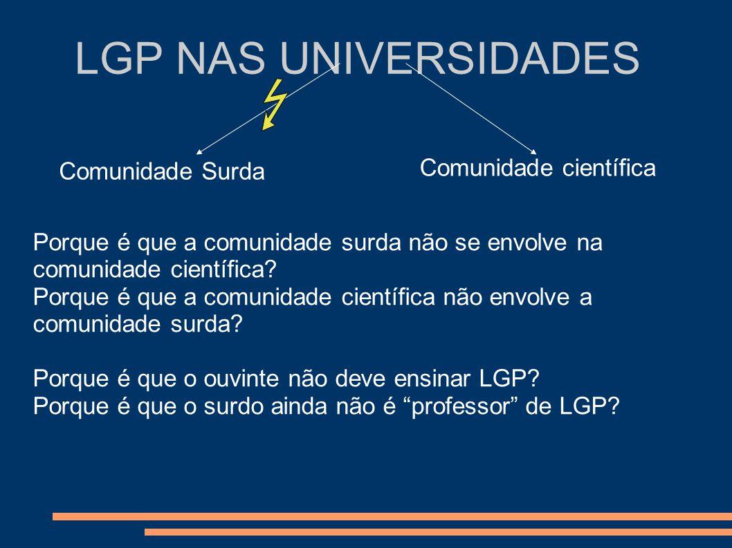 LGP NAS UNIVERSIDADES Comunidade Surda Comunidade científica Porque é que a comunidade surda não se envolve na comunidade científica? Porque é que a c