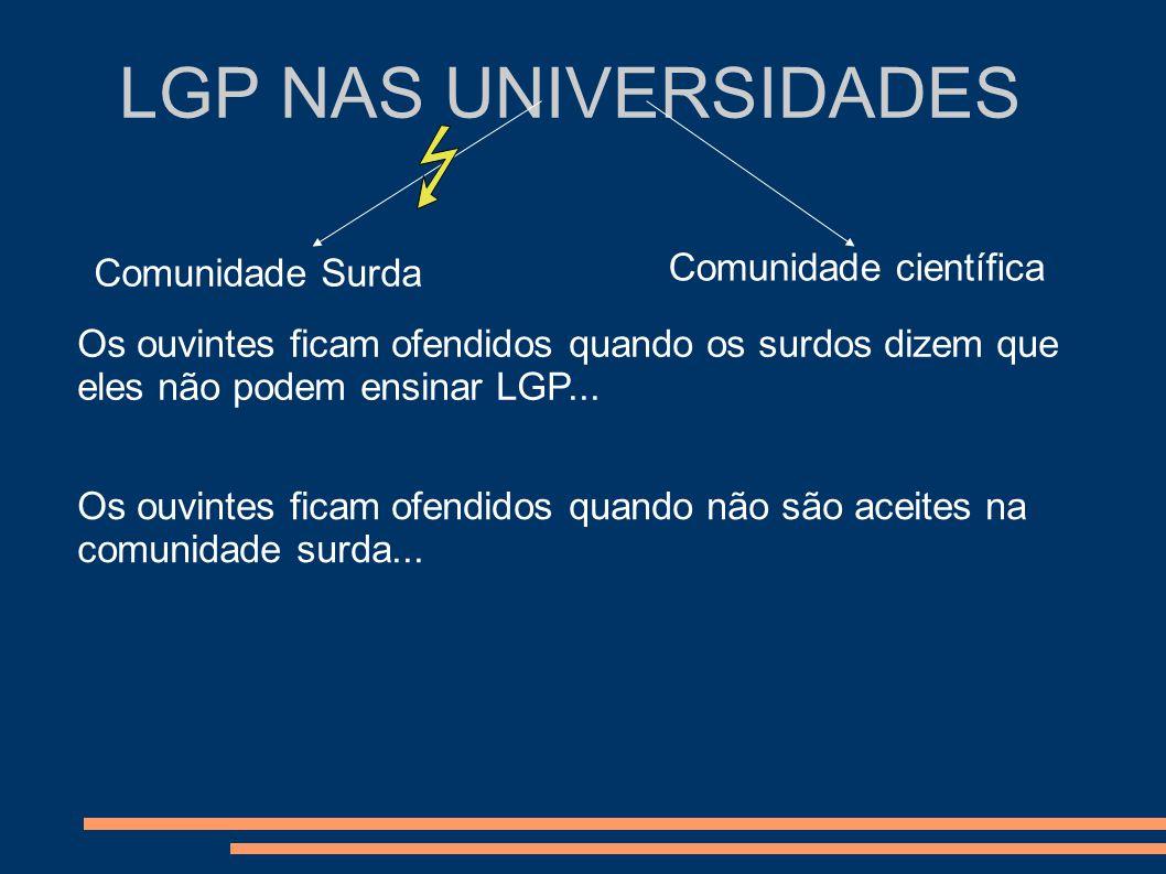 LGP NAS UNIVERSIDADES Comunidade Surda Comunidade científica Os ouvintes ficam ofendidos quando os surdos dizem que eles não podem ensinar LGP... Os o