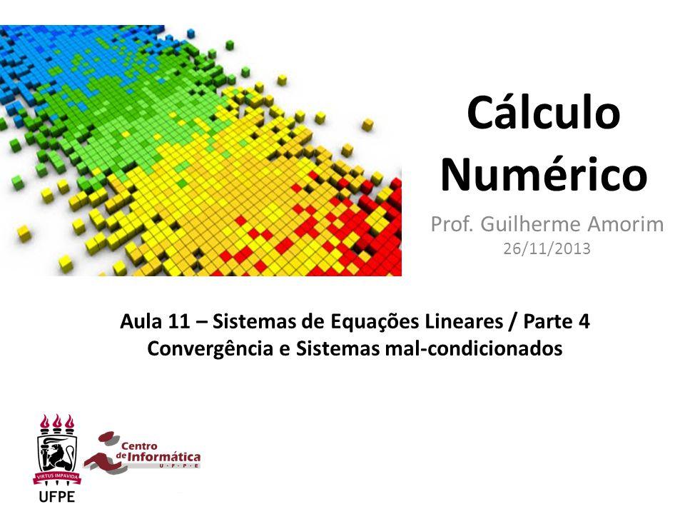 Cálculo Numérico Prof. Guilherme Amorim 26/11/2013 Aula 11 – Sistemas de Equações Lineares / Parte 4 Convergência e Sistemas mal-condicionados