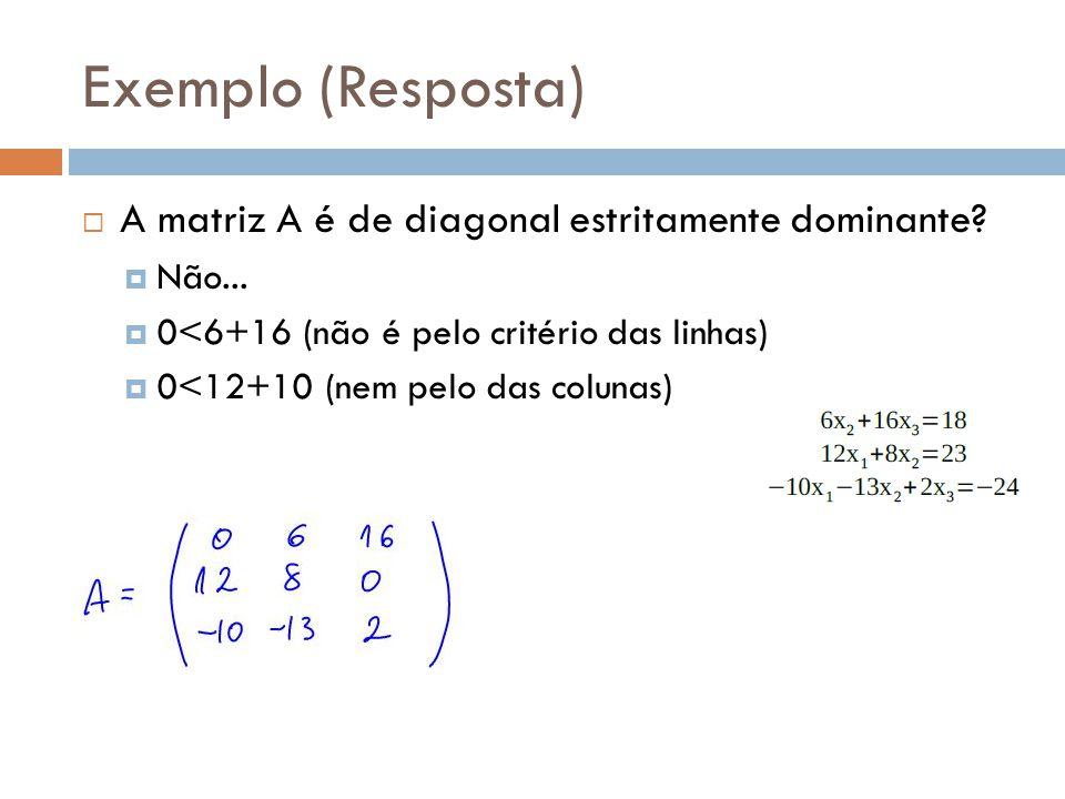 Exemplo (Resposta) A matriz A é de diagonal estritamente dominante? Não... 0<6+16 (não é pelo critério das linhas) 0<12+10 (nem pelo das colunas)