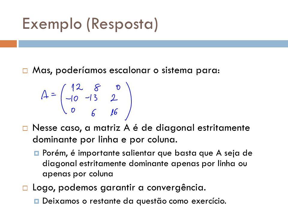 Exemplo (Resposta) Mas, poderíamos escalonar o sistema para: Nesse caso, a matriz A é de diagonal estritamente dominante por linha e por coluna. Porém