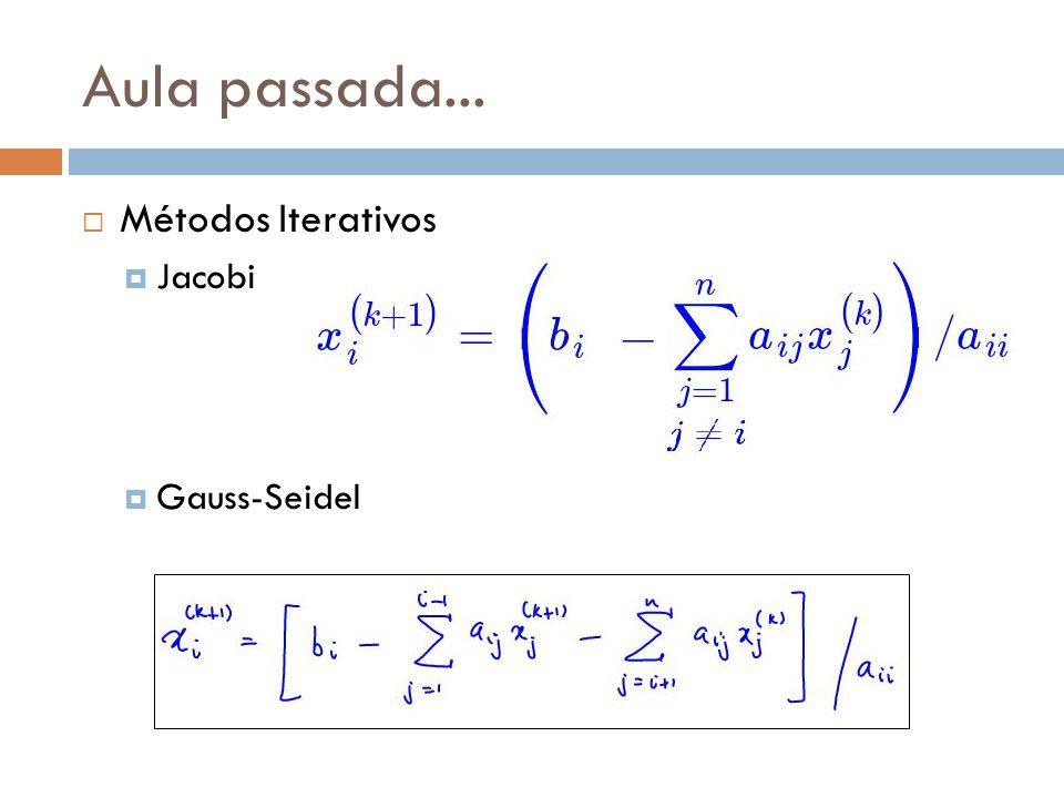 Aula passada... Métodos Iterativos Jacobi Gauss-Seidel