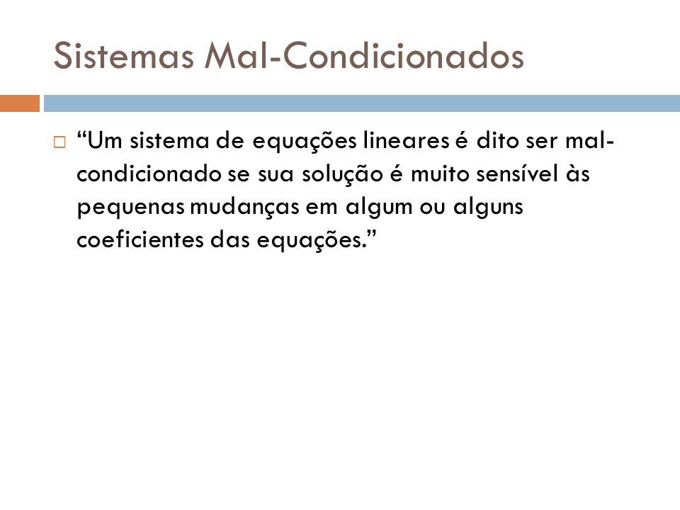 Sistemas Mal-Condicionados Um sistema de equações lineares é dito ser mal- condicionado se sua solução é muito sensível às pequenas mudanças em algum