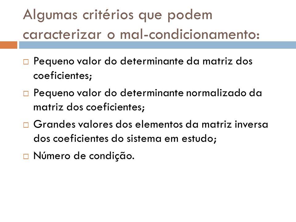 Algumas critérios que podem caracterizar o mal-condicionamento: Pequeno valor do determinante da matriz dos coeficientes; Pequeno valor do determinant
