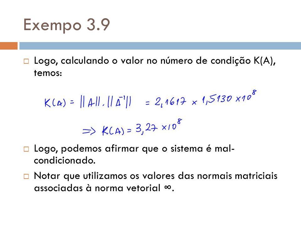 Exempo 3.9 Logo, calculando o valor no número de condição K(A), temos: Logo, podemos afirmar que o sistema é mal- condicionado. Notar que utilizamos o