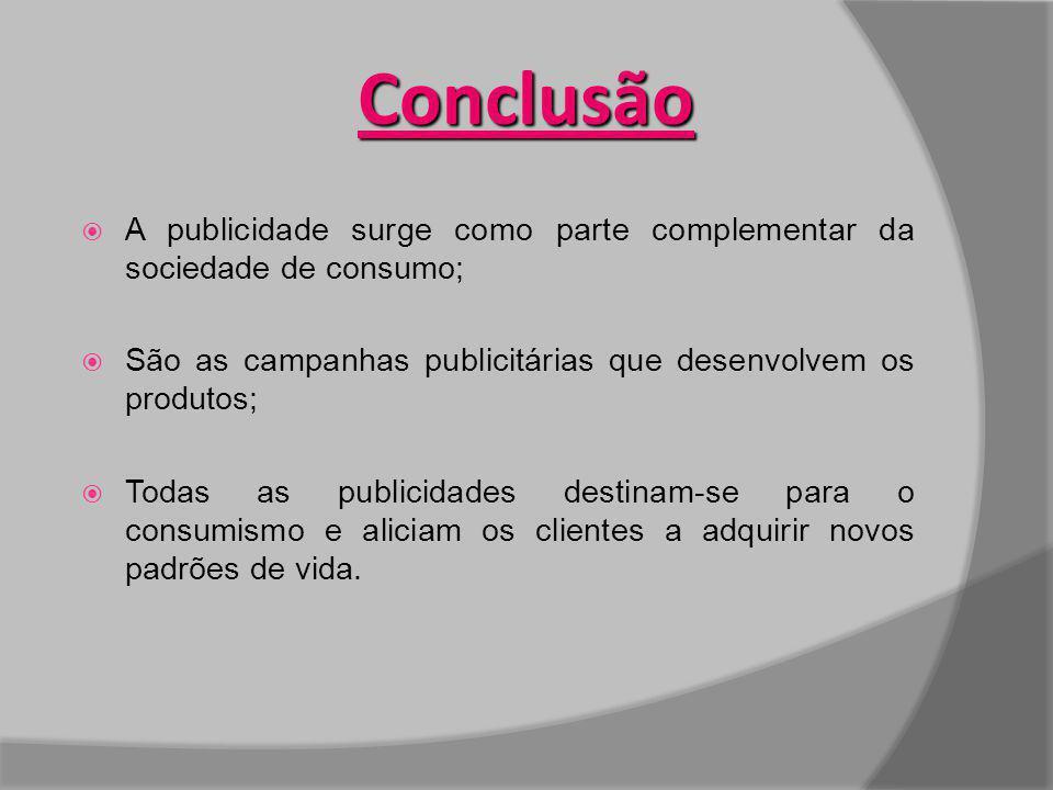 Conclusão A publicidade surge como parte complementar da sociedade de consumo; São as campanhas publicitárias que desenvolvem os produtos; Todas as pu
