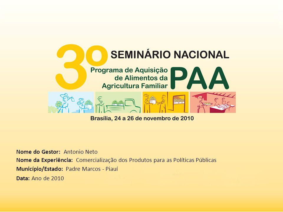 Nome do Gestor: Antonio Neto Nome da Experiência: Comercialização dos Produtos para as Políticas Públicas Município/Estado: Padre Marcos - Piauí Data: Ano de 2010