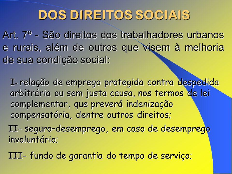 DOS DIREITOS SOCIAIS I - relação de emprego protegida contra despedida arbitrária ou sem justa causa, nos termos de lei complementar, que preverá inde