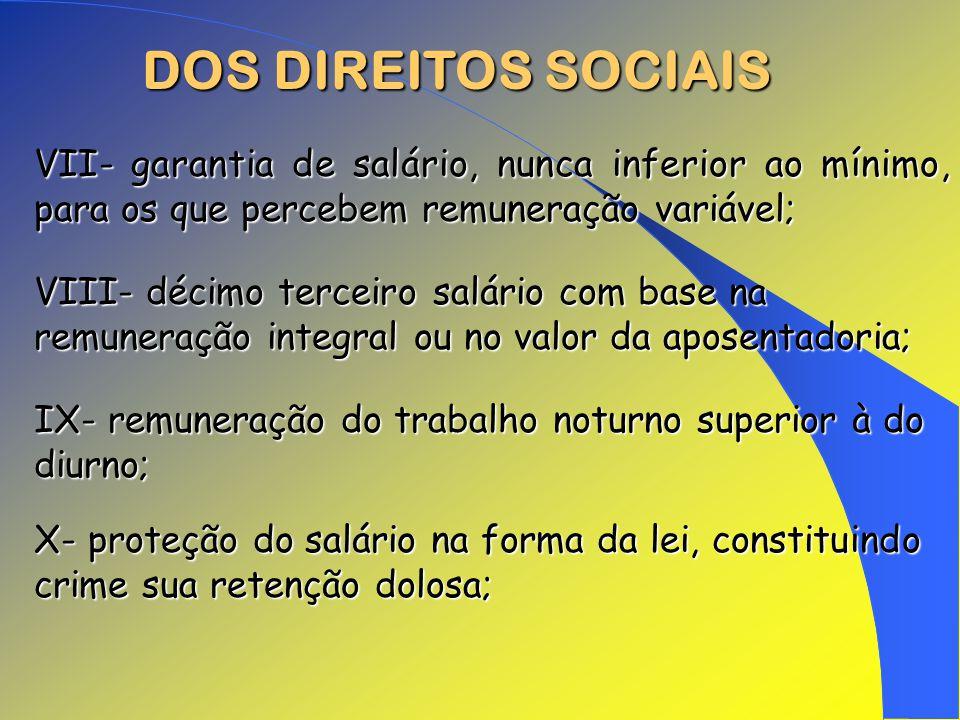 DOS DIREITOS SOCIAIS VII- garantia de salário, nunca inferior ao mínimo, para os que percebem remuneração variável; VIII- décimo terceiro salário com