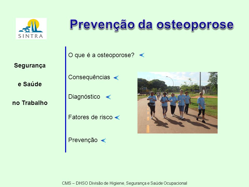 CMS – DHSO Divisão de Higiene, Segurança e Saúde Ocupacional O que é a osteoporose? Consequências Diagnóstico Fatores de risco Prevenção Segurança e S