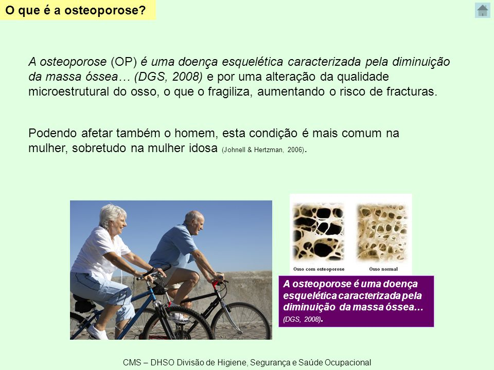 CMS – DHSO Divisão de Higiene, Segurança e Saúde Ocupacional O que é a osteoporose? A osteoporose é uma doença esquelética caracterizada pela diminuiç