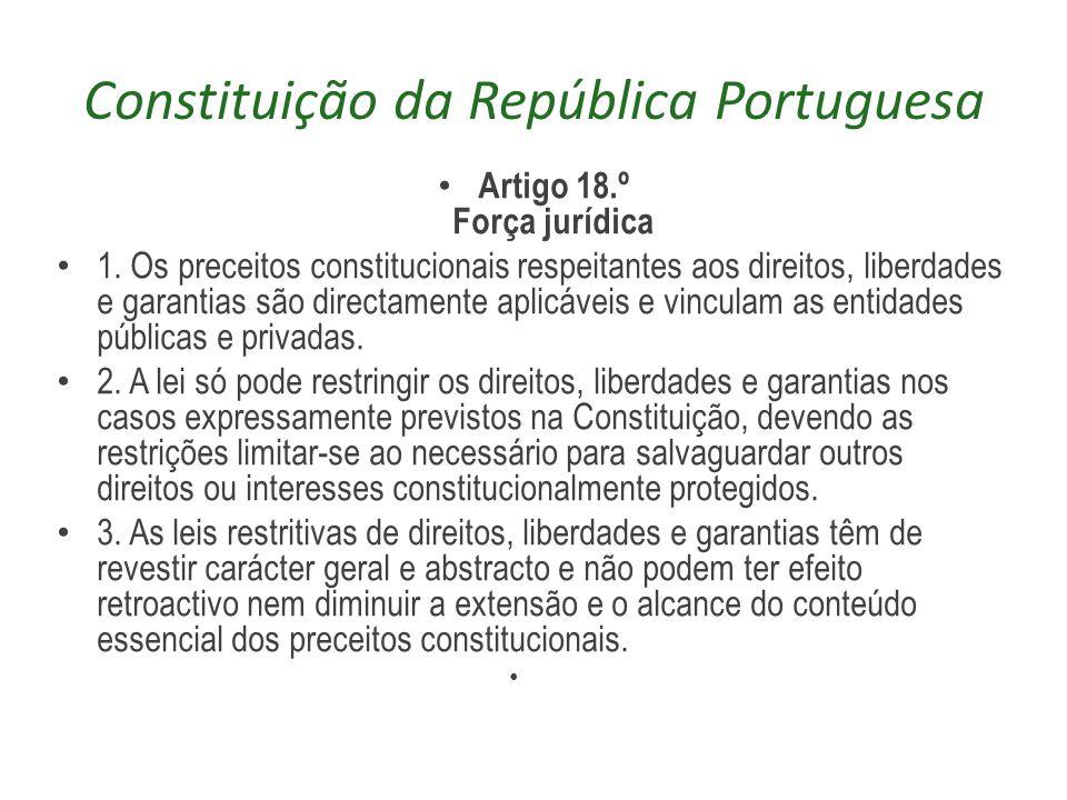 Constituição da República Portuguesa Artigo 18.º Força jurídica 1. Os preceitos constitucionais respeitantes aos direitos, liberdades e garantias são
