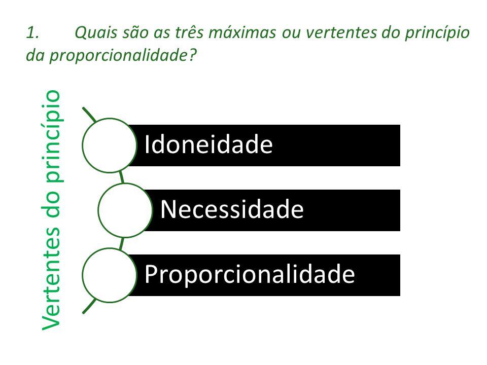 Vertentes do princípio Idoneidade Necessidade Proporcionalidade 1.Quais são as três máximas ou vertentes do princípio da proporcionalidade?