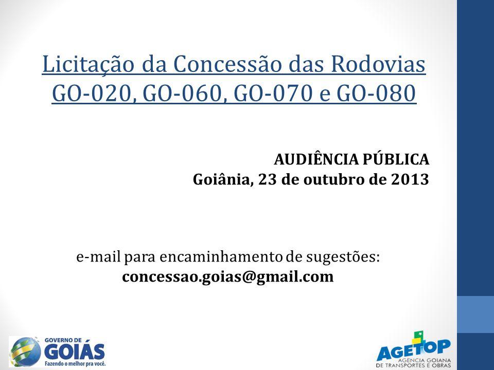Licitação da Concessão das Rodovias GO-020, GO-060, GO-070 e GO-080 AUDIÊNCIA PÚBLICA Goiânia, 23 de outubro de 2013 e-mail para encaminhamento de sug