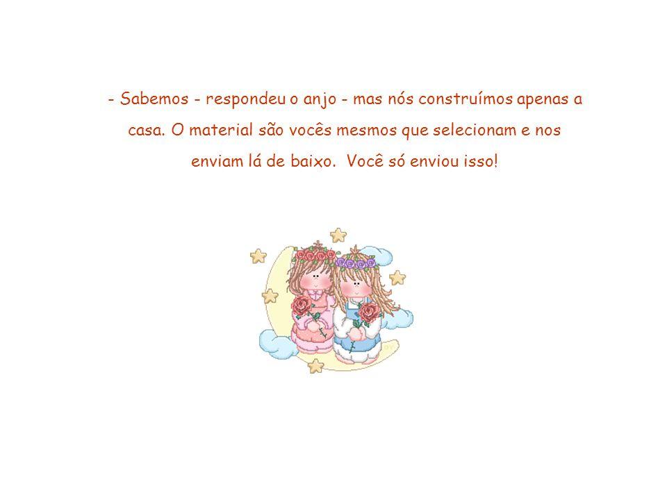 Esse slide foi feito por Luana Rodrigues – luannarj@uol.com.br - http://luannarj.sites.uol.com.brluannarj@uol.com.br http://luannarj.sites.uol.com.br - Sabemos - respondeu o anjo - mas nós construímos apenas a casa.