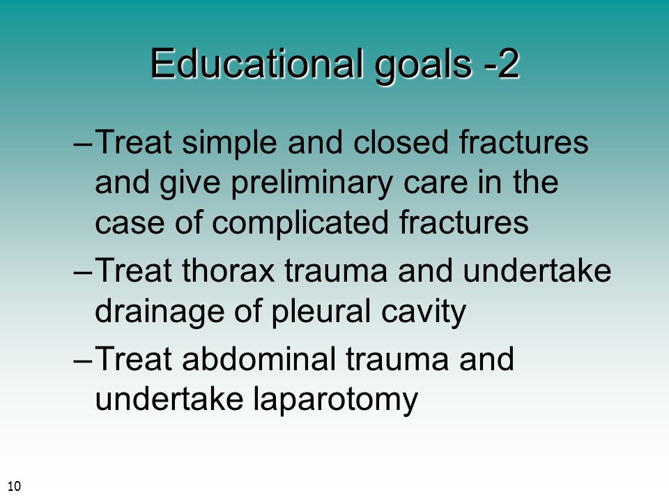 10 Educational goals -2 –Treat simple and closed fractures and give preliminary care in the case of complicated fractures –Treat thorax trauma and undertake drainage of pleural cavity –Treat abdominal trauma and undertake laparotomy