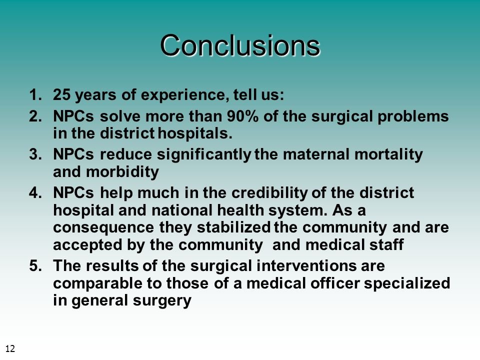 12 Conclusions 1.25 years of experience, tell us: 2.NPCs solve more than 90% of the surgical problems in the district hospitals. 3.NPCs reduce signifi