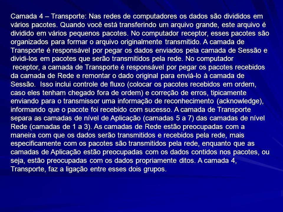 Camada 4 – Transporte: Nas redes de computadores os dados são divididos em vários pacotes. Quando você está transferindo um arquivo grande, este arqui