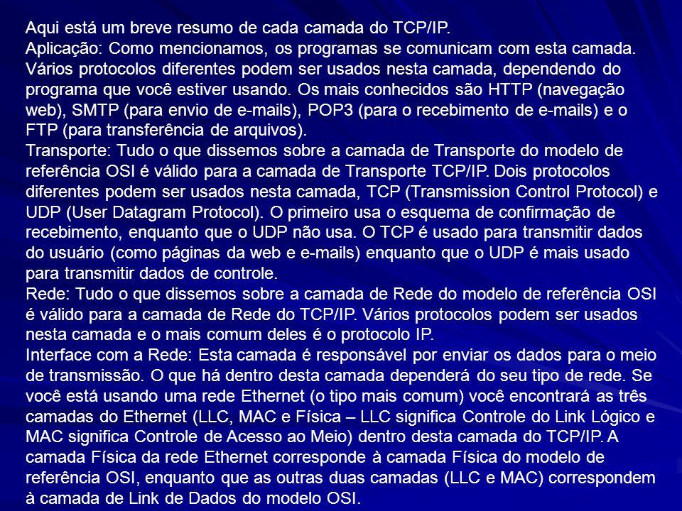 Aqui está um breve resumo de cada camada do TCP/IP. Aplicação: Como mencionamos, os programas se comunicam com esta camada. Vários protocolos diferent