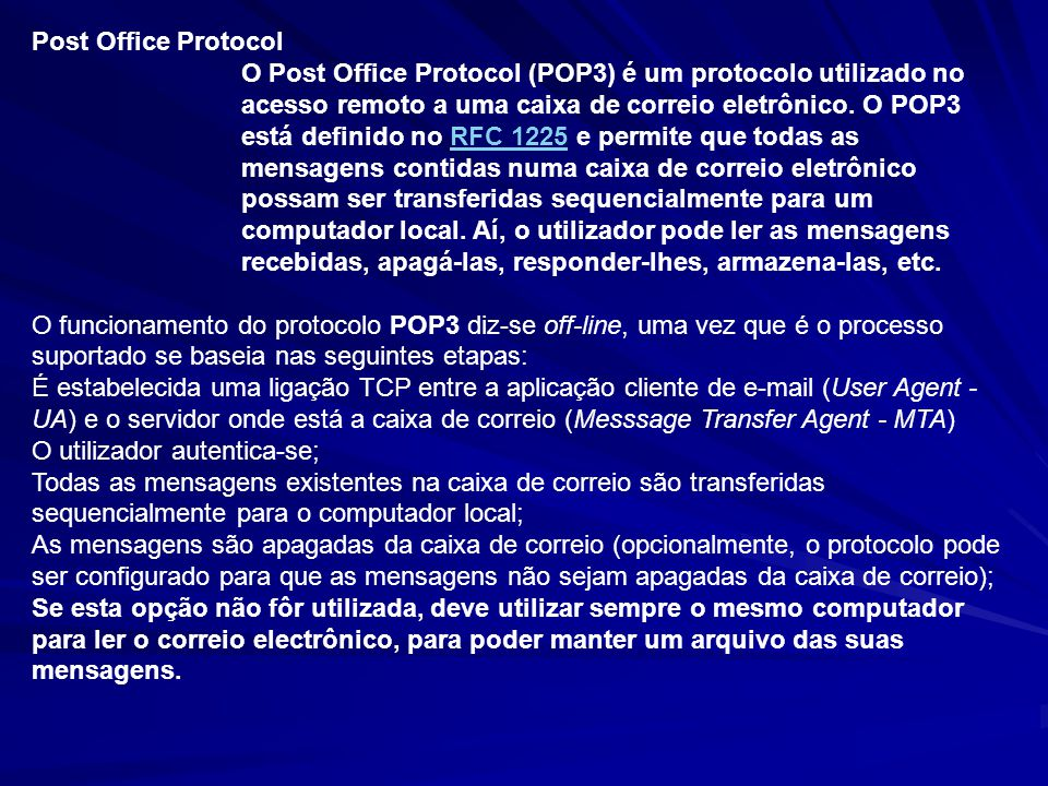 Post Office Protocol O Post Office Protocol (POP3) é um protocolo utilizado no acesso remoto a uma caixa de correio eletrônico. O POP3 está definido n