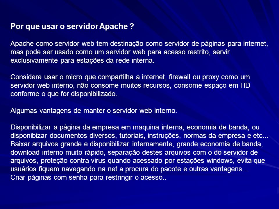 Por que usar o servidor Apache ? Apache como servidor web tem destinação como servidor de páginas para internet, mas pode ser usado como um servidor w