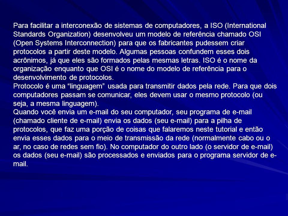 Para facilitar a interconexão de sistemas de computadores, a ISO (International Standards Organization) desenvolveu um modelo de referência chamado OS
