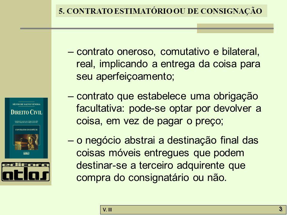 5. CONTRATO ESTIMATÓRIO OU DE CONSIGNAÇÃO V. III 3 3 – contrato oneroso, comutativo e bilateral, real, implicando a entrega da coisa para seu aperfeiç