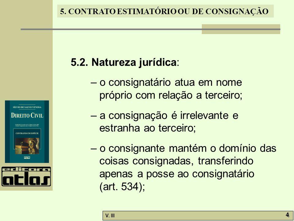 5. CONTRATO ESTIMATÓRIO OU DE CONSIGNAÇÃO V. III 4 4 5.2. Natureza jurídica: – o consignatário atua em nome próprio com relação a terceiro; – a consig