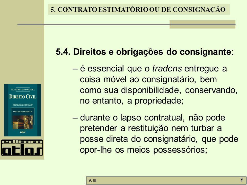 5. CONTRATO ESTIMATÓRIO OU DE CONSIGNAÇÃO V. III 7 7 5.4. Direitos e obrigações do consignante: – é essencial que o tradens entregue a coisa móvel ao