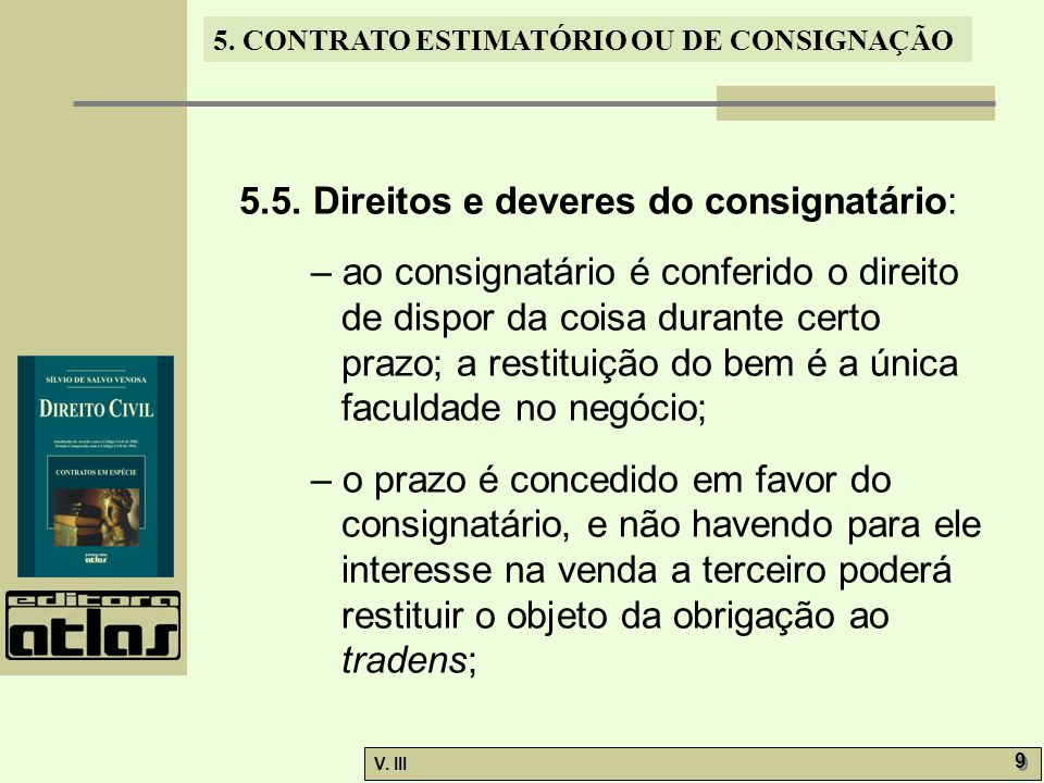 5. CONTRATO ESTIMATÓRIO OU DE CONSIGNAÇÃO V. III 9 9 5.5. Direitos e deveres do consignatário: – ao consignatário é conferido o direito de dispor da c