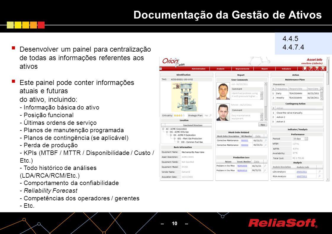 Documentação da Gestão de Ativos -- 10 -- 4.4.5 4.4.7.4 Desenvolver um painel para centralização de todas as informações referentes aos ativos Este painel pode conter informações atuais e futuras do ativo, incluindo: - Informação básica do ativo - Posição funcional - Últimas ordens de serviço - Planos de manutenção programada - Planos de contingência (se aplicável) - Perda de produção - KPIs (MTBF / MTTR / Disponibilidade / Custo / Etc.) - Todo histórico de análises (LDA/RCA/RCM/Etc.) - Comportamento da confiabilidade - Reliability Forecast - Competências dos operadores / gerentes - Etc.