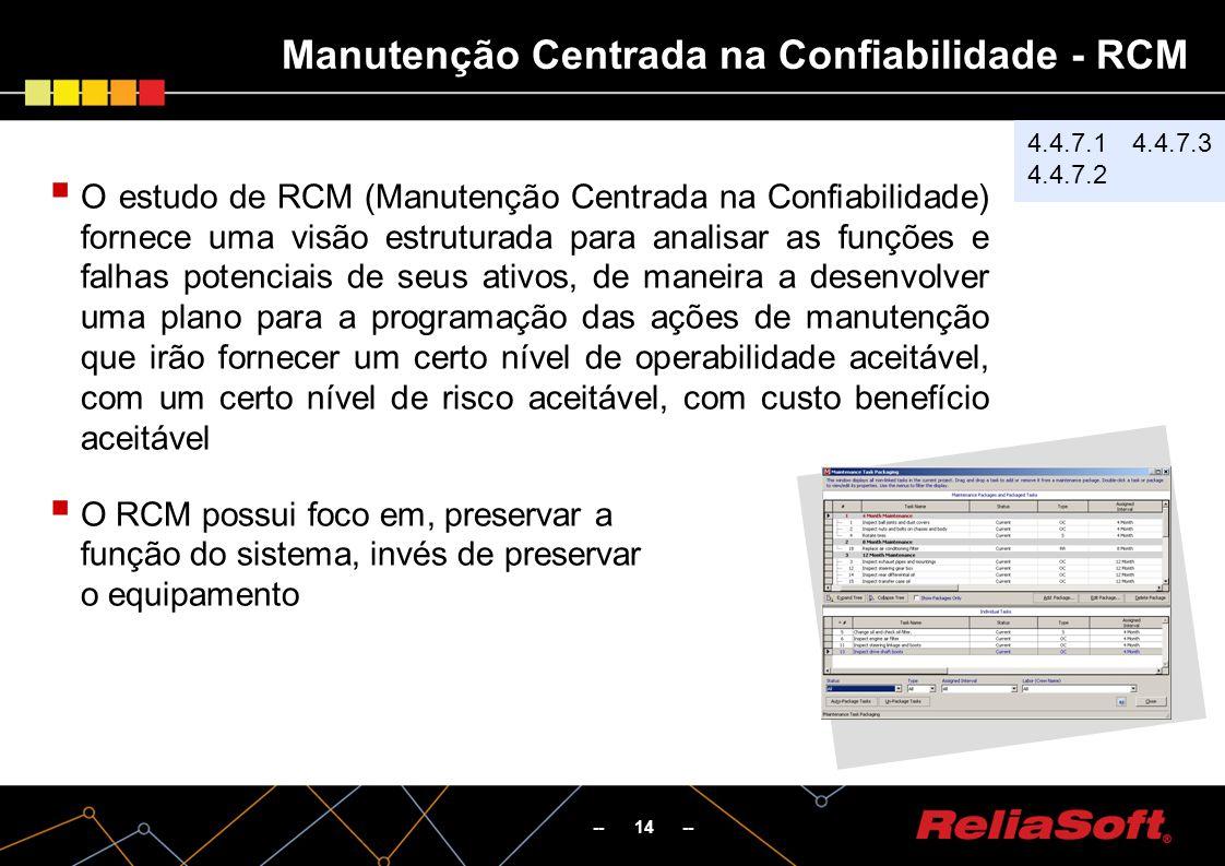 -- 14 -- O estudo de RCM (Manutenção Centrada na Confiabilidade) fornece uma visão estruturada para analisar as funções e falhas potenciais de seus ativos, de maneira a desenvolver uma plano para a programação das ações de manutenção que irão fornecer um certo nível de operabilidade aceitável, com um certo nível de risco aceitável, com custo benefício aceitável O RCM possui foco em, preservar a função do sistema, invés de preservar o equipamento Manutenção Centrada na Confiabilidade - RCM 4.4.7.1 4.4.7.2 4.4.7.3