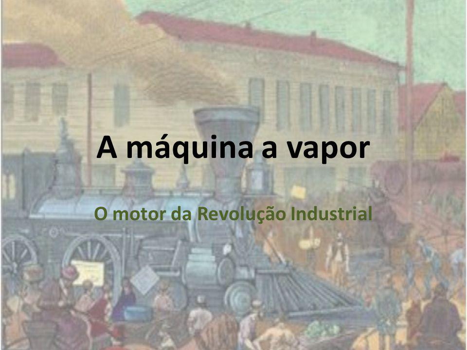 A máquina a vapor O motor da Revolução Industrial