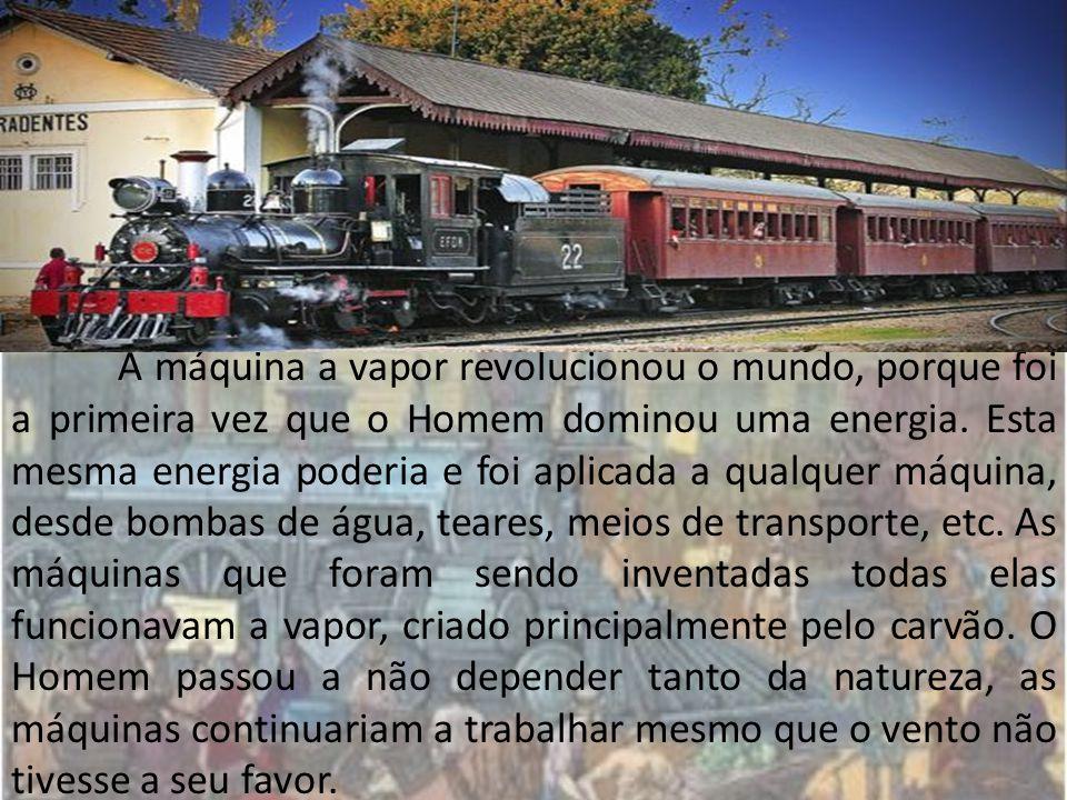 A máquina a vapor revolucionou o mundo, porque foi a primeira vez que o Homem dominou uma energia. Esta mesma energia poderia e foi aplicada a qualque