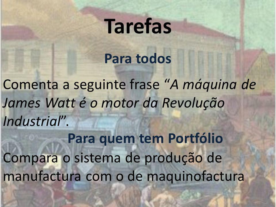 Tarefas Comenta a seguinte frase A máquina de James Watt é o motor da Revolução Industrial. Compara o sistema de produção de manufactura com o de maqu