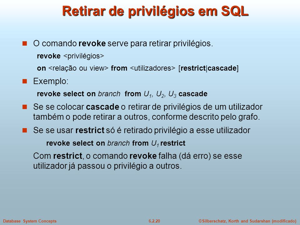 ©Silberschatz, Korth and Sudarshan (modificado)6.2.20Database System Concepts Retirar de privilégios em SQL O comando revoke serve para retirar privil