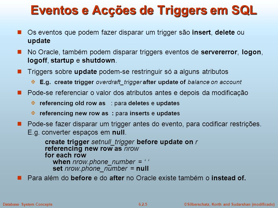 ©Silberschatz, Korth and Sudarshan (modificado)6.2.5Database System Concepts Eventos e Acções de Triggers em SQL Os eventos que podem fazer disparar u