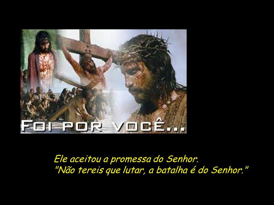 Ele aceitou a promessa do Senhor. Não tereis que lutar, a batalha é do Senhor.