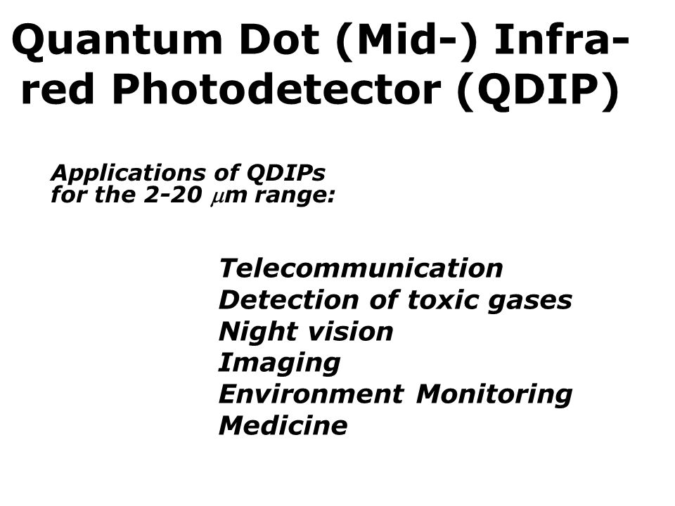 Quantum Dot (Mid-) Infra- red Photodetector (QDIP) Applications of QDIPs for the 2-20 m range: Telecommunication Detection of toxic gases Night vision Imaging Environment Monitoring Medicine