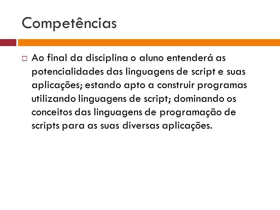Competências Ao final da disciplina o aluno entenderá as potencialidades das linguagens de script e suas aplicações; estando apto a construir programa