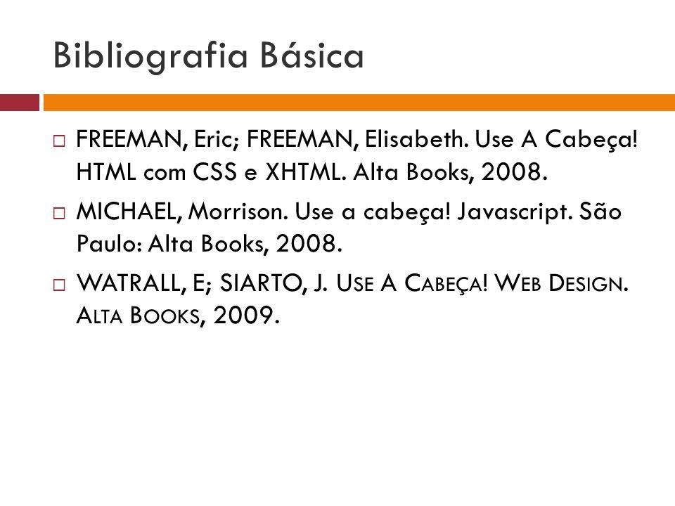 Bibliografia Básica FREEMAN, Eric; FREEMAN, Elisabeth. Use A Cabeça! HTML com CSS e XHTML. Alta Books, 2008. MICHAEL, Morrison. Use a cabeça! Javascri