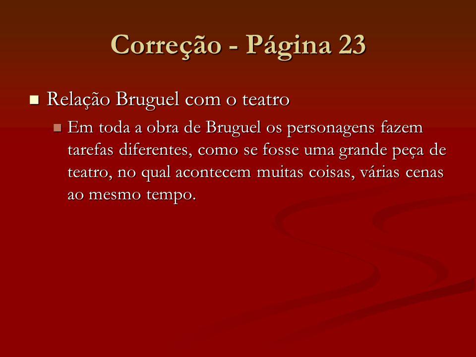 Correção - Página 23 Relação Bruguel com o teatro Relação Bruguel com o teatro Em toda a obra de Bruguel os personagens fazem tarefas diferentes, como