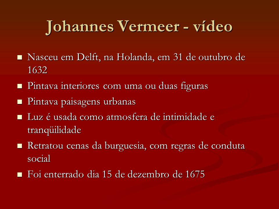 Johannes Vermeer - vídeo Nasceu em Delft, na Holanda, em 31 de outubro de 1632 Nasceu em Delft, na Holanda, em 31 de outubro de 1632 Pintava interiore