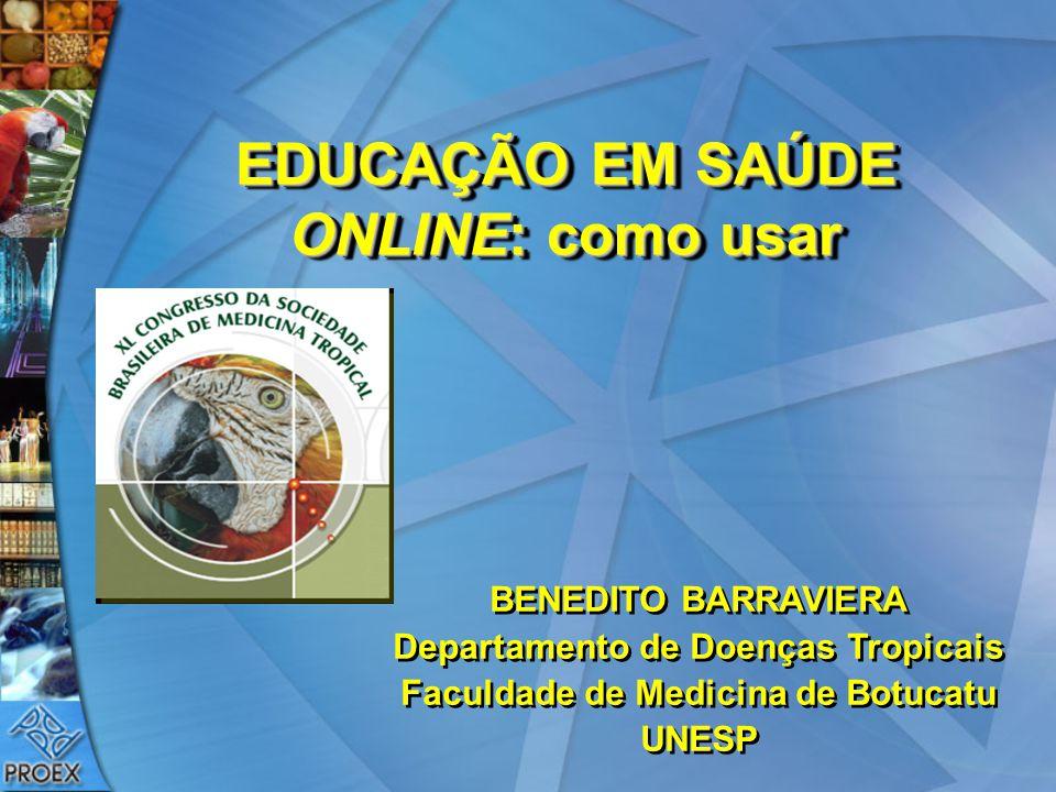EDUCAÇÃO EM SAÚDE ONLINE: como usar BENEDITO BARRAVIERA Departamento de Doenças Tropicais Faculdade de Medicina de Botucatu UNESP BENEDITO BARRAVIERA
